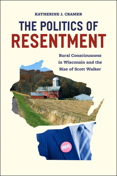 The Politics of Resentment: Rural Consciousness in Wisconsin and the Rise of Scott Walker.