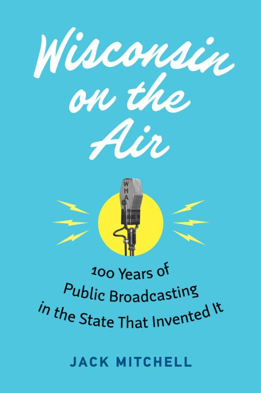 Wisconsin on the Air: 100 years of Public Broadcasting in the State that Invented It
