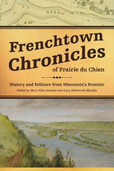 Frenchtown Chronicles of Prairie du Chien: History and Folklore from Wisconsin's Frontier.