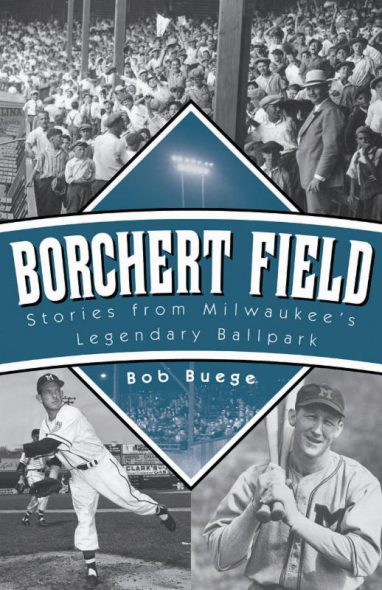 Borchert Field: Stories from Milwaukee's Legendary Ballpark