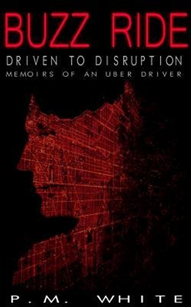 Buzz Ride: Driven to Disruption: Memoirs of an Uber Driver