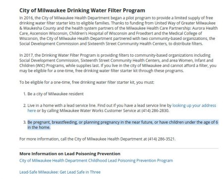 "As of Dec. 3 at 10:30 p.m., the Milwaukee Health Department's drinking water filter program Web page said that, to be eligible for a free water filter, Milwaukee residents must have a lead service line and be ""pregnant, breastfeeding, or planning pregnancy in the near future, or have children under the age of 6."""