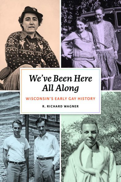 """We've Been Here All Along: Wisconsin's Early Gay History"" by Richard Wagner."
